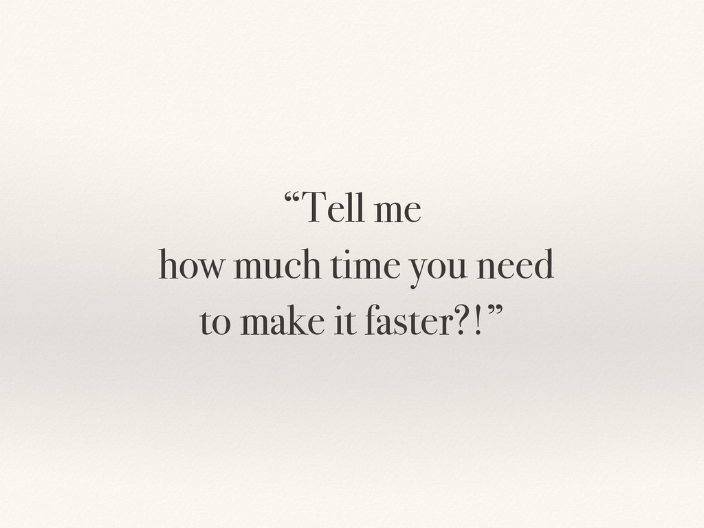"""Tell me how much time you need to make it fast..."