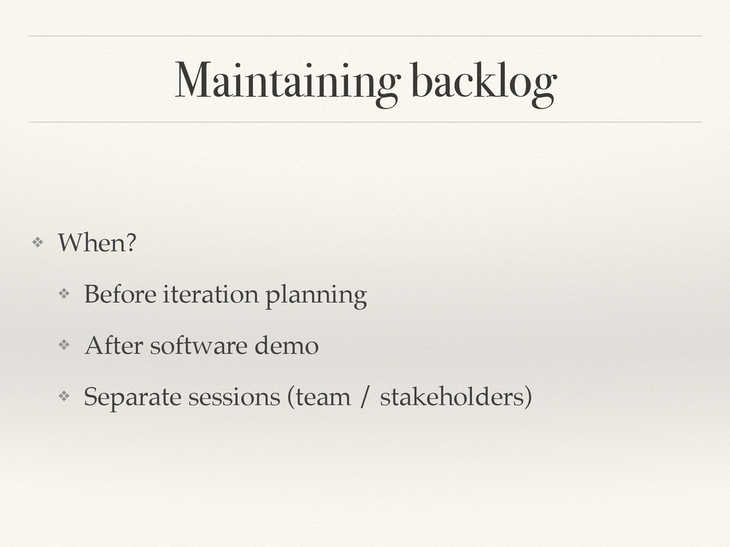 Maintaining backlog ❖ When?! ❖ Before iteration...
