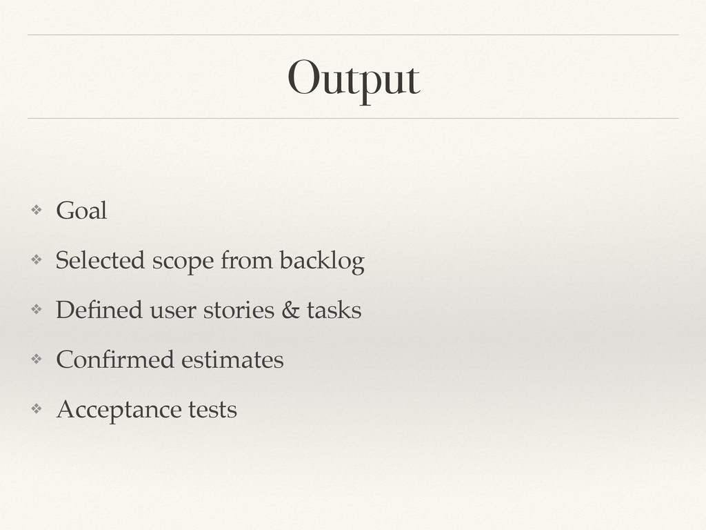 Output ❖ Goal! ❖ Selected scope from backlog! ❖...
