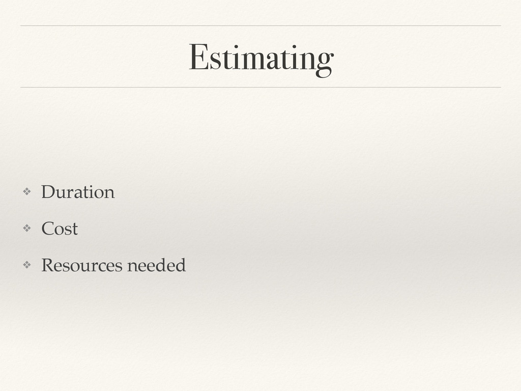 Estimating ❖ Duration! ❖ Cost! ❖ Resources need...