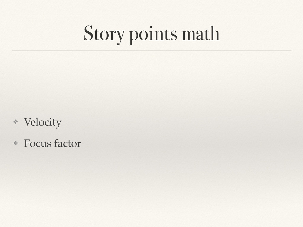 Story points math ❖ Velocity! ! ❖ Focus factor