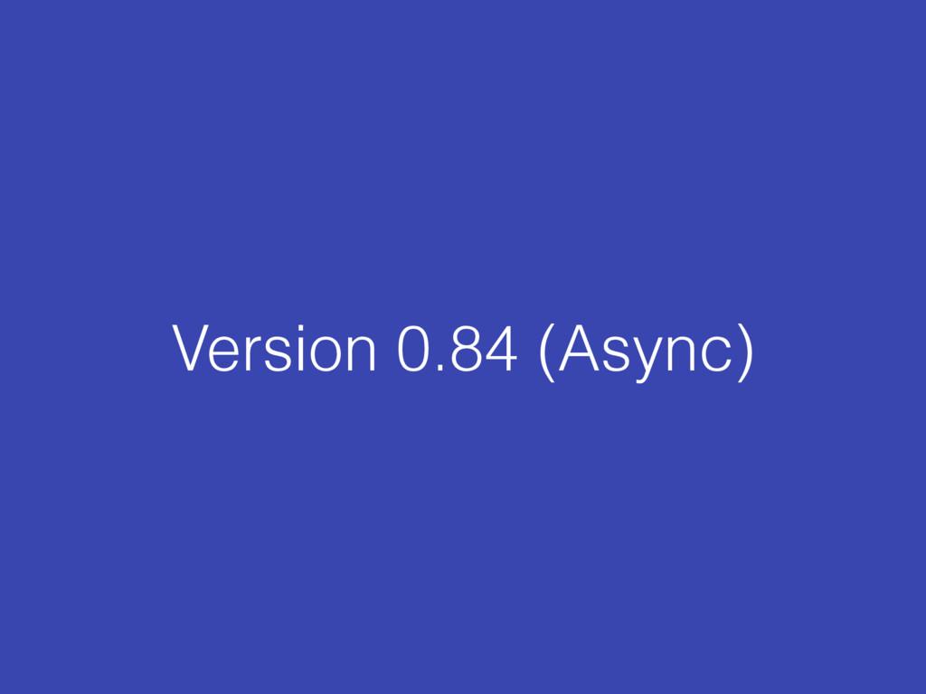 Version 0.84 (Async)