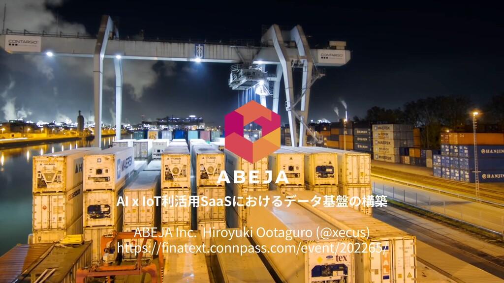 AI x IoT利活⽤SaaSにおけるデータ基盤の構築 ABEJA Inc. Hiroyuki...