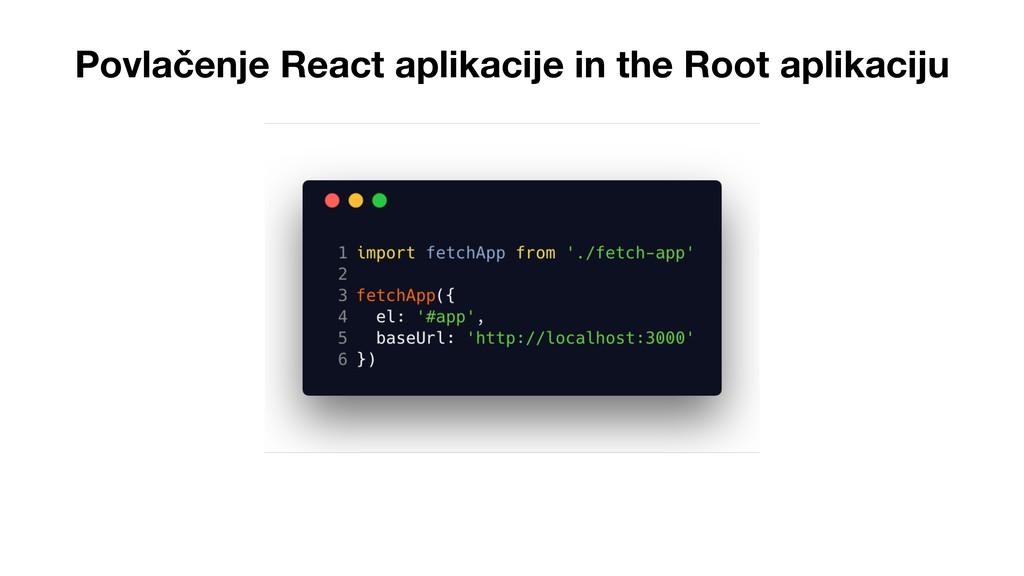Povlačenje React aplikacije in the Root aplikac...