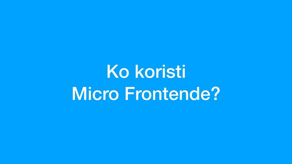 Ko koristi Micro Frontende?
