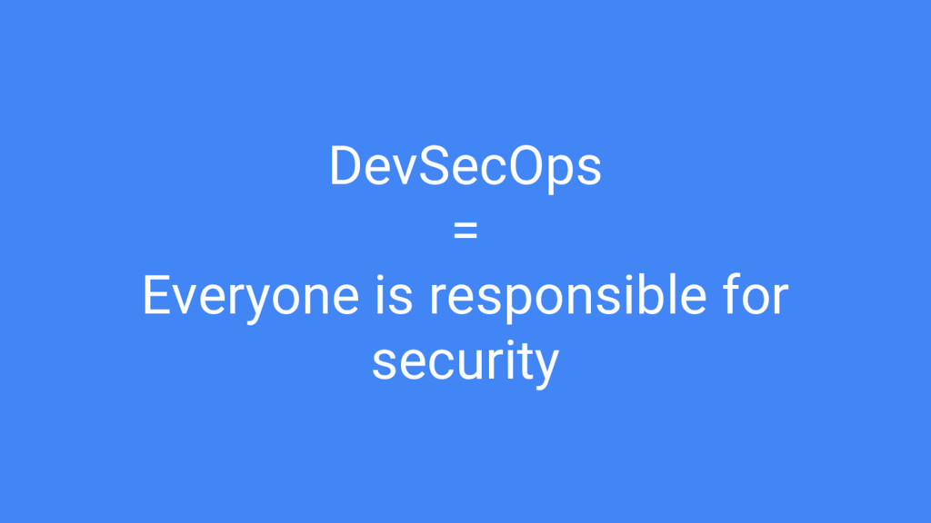 DevSecOps = Everyone is responsible for security