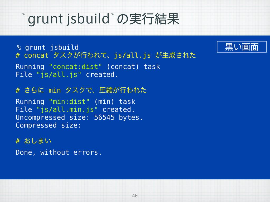 40 AHSVOUKTCVJMEAͷ࣮ߦ݁Ռ % grunt jsbuild # conca...