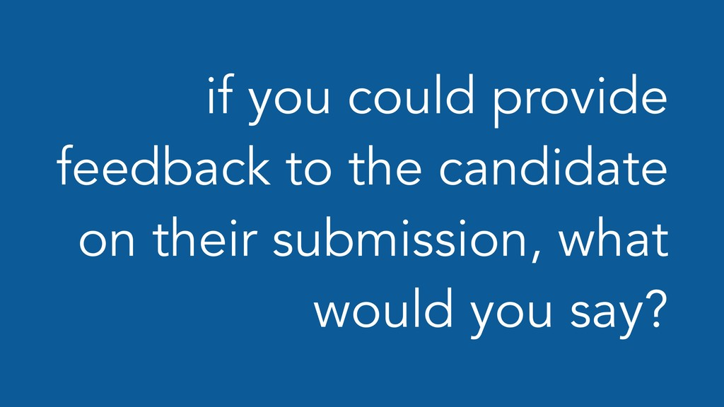 if you could provide feedback to the candidate ...