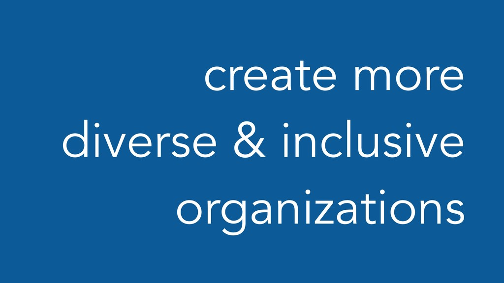 create more diverse & inclusive organizations