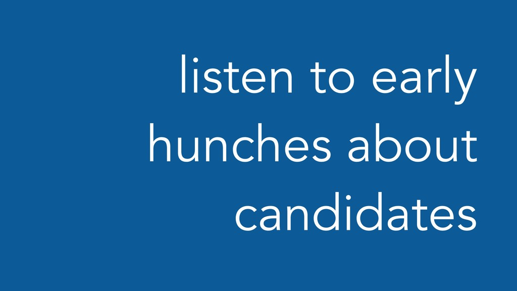listen to early hunches about candidates