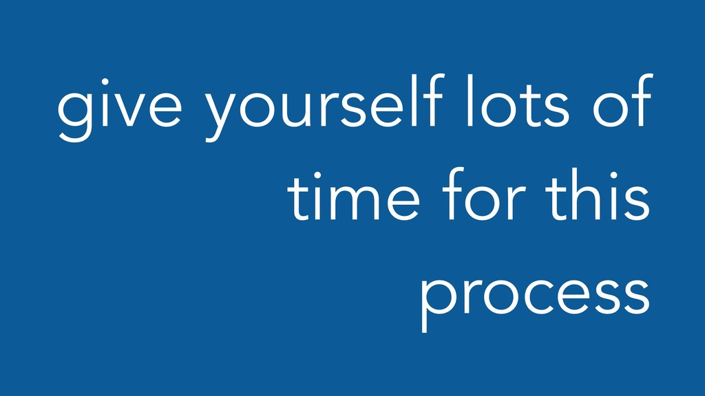 give yourself lots of time for this process
