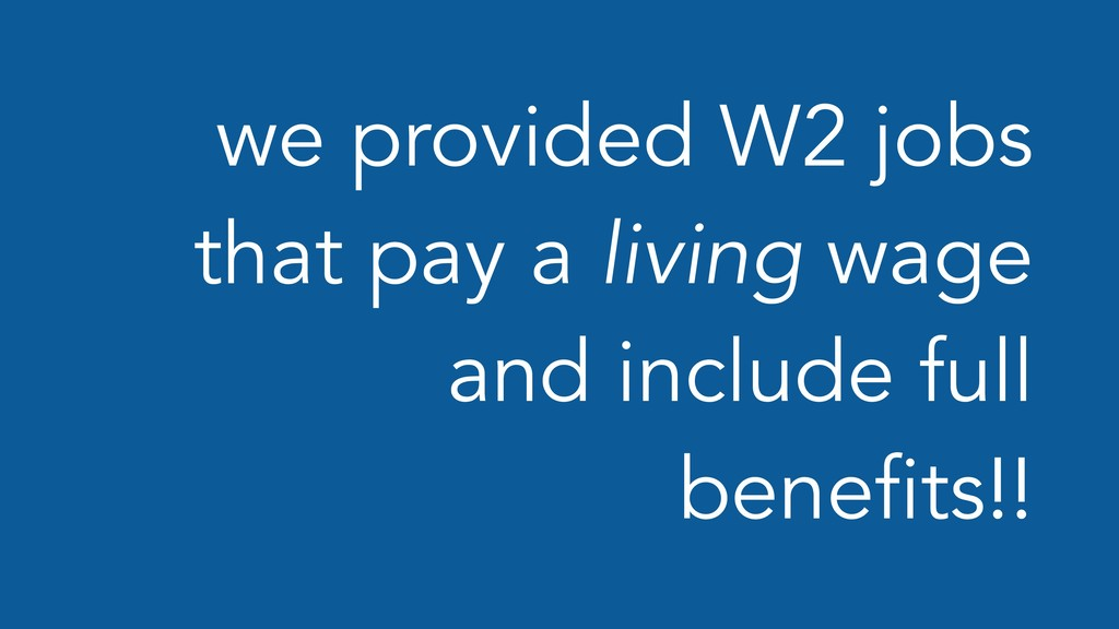 we provided W2 jobs that pay a living wage and ...
