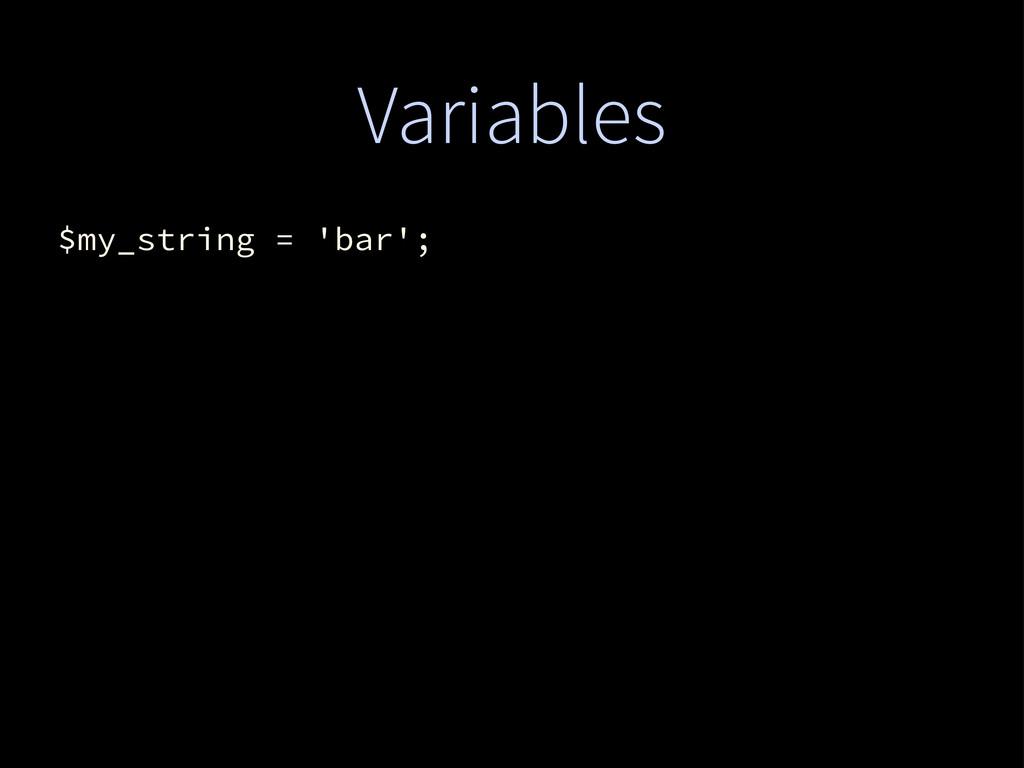 Variables $my_string = 'bar';