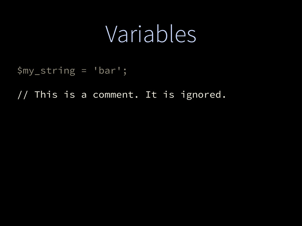Variables $my_string = 'bar'; // This is a comm...