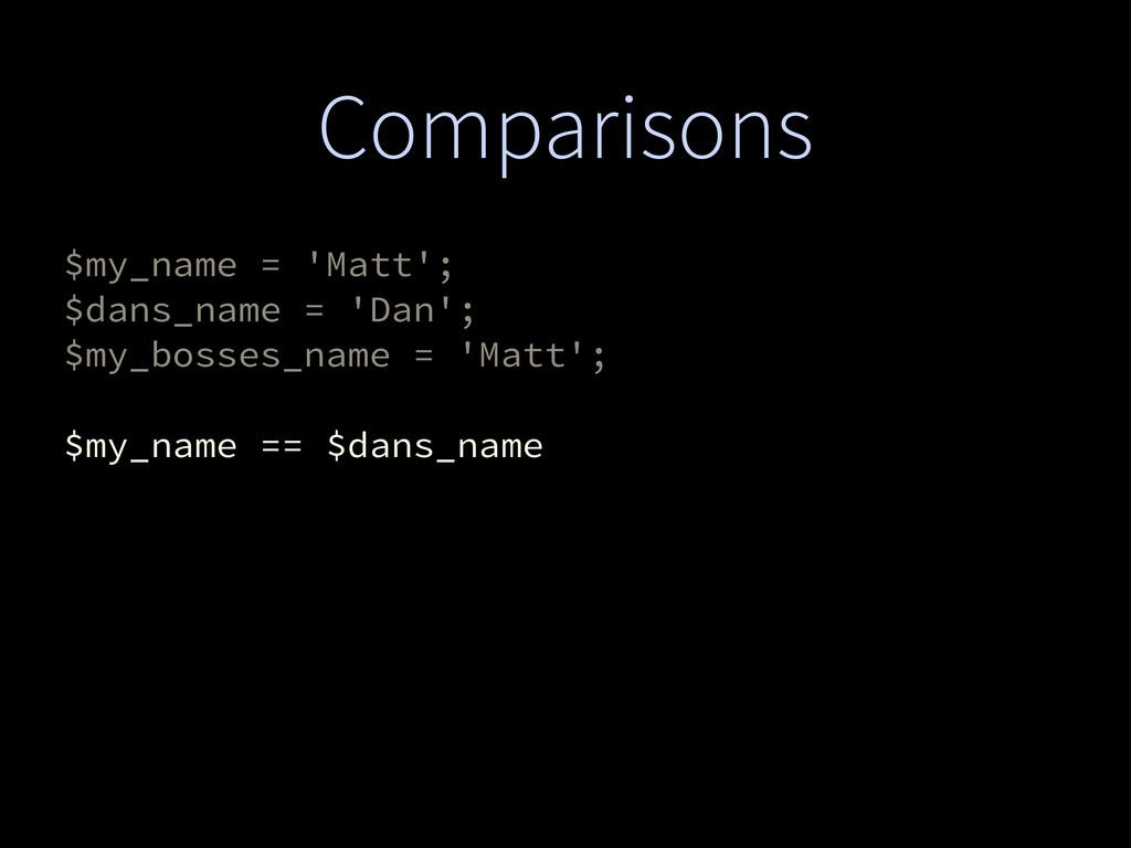 Comparisons $my_name = 'Matt'; $dans_name = 'Da...
