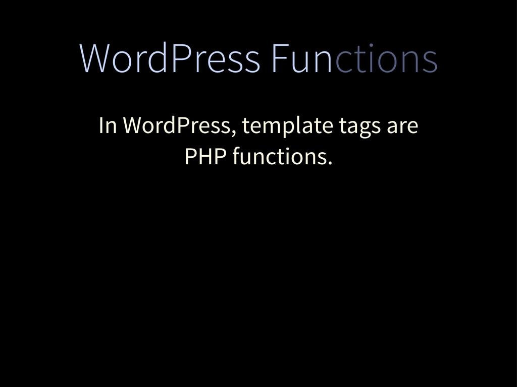 WordPress Functions In WordPress, template tags...