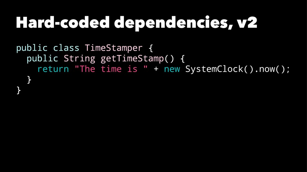 Hard-coded dependencies, v2 public class TimeSt...