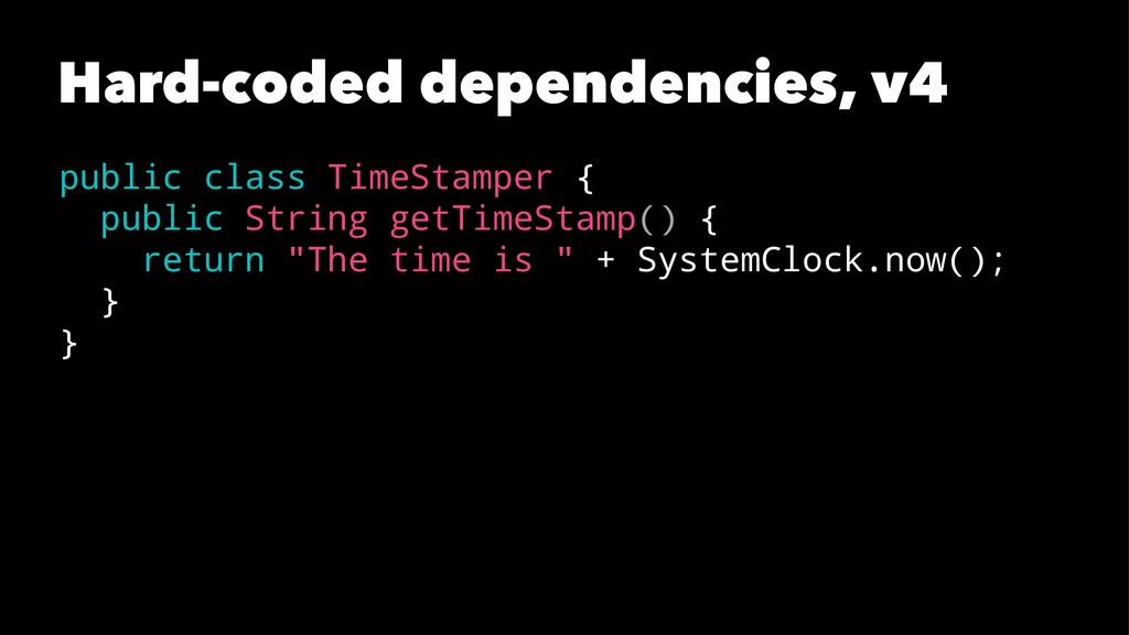 Hard-coded dependencies, v4 public class TimeSt...