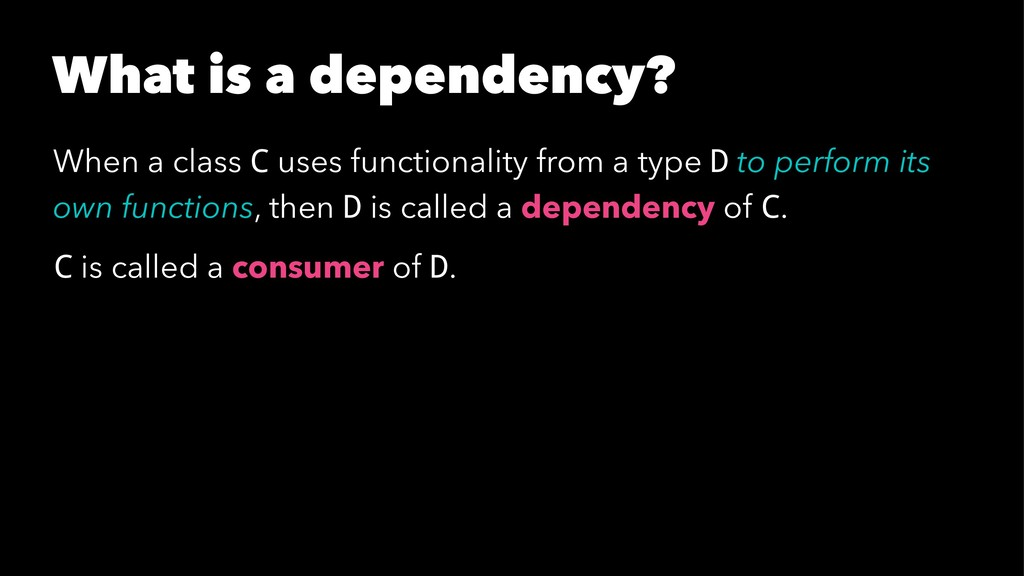 What is a dependency? When a class C uses funct...