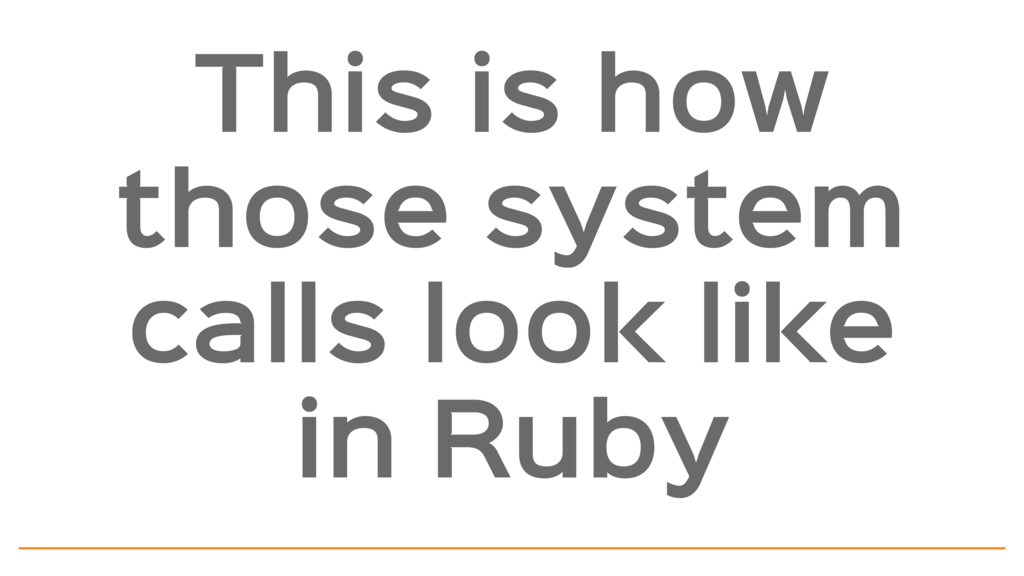 This is how those system calls look like in Ruby