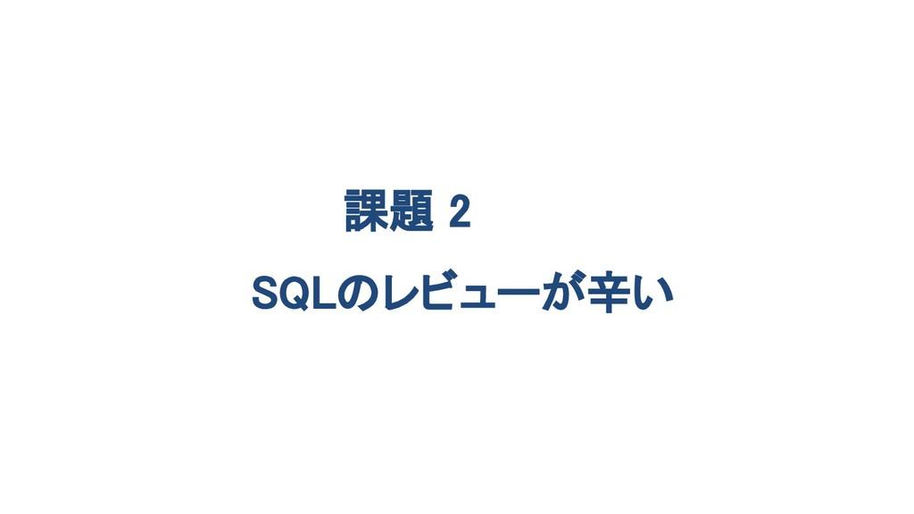 課題 2 SQLのレビューが辛い
