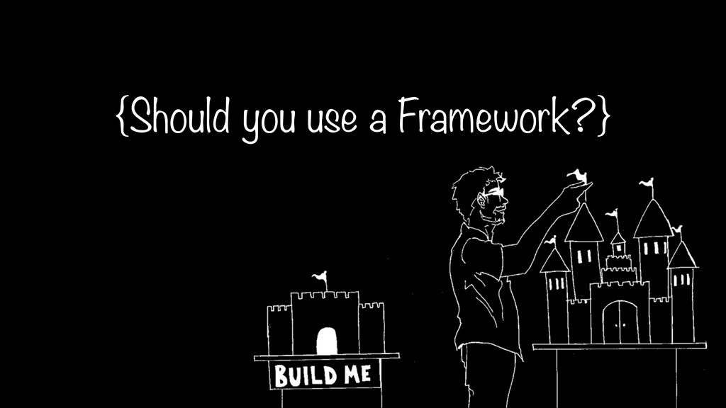 {Should you use a Framework?}