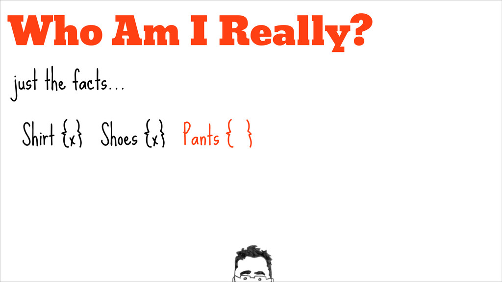 Who Am I Really? just the facts... Pants { } Sh...