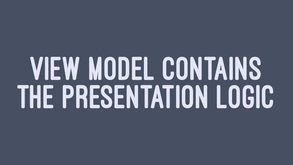 VIEW MODEL CONTAINS THE PRESENTATION LOGIC