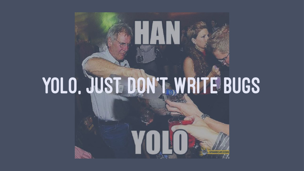 YOLO, JUST DON'T WRITE BUGS