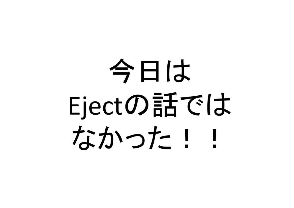 今日は  Ejectの話では  なかった!!