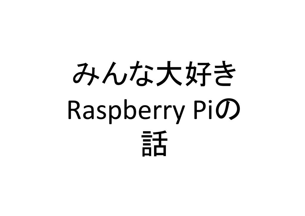 みんな大好き  Raspberry Piの  話