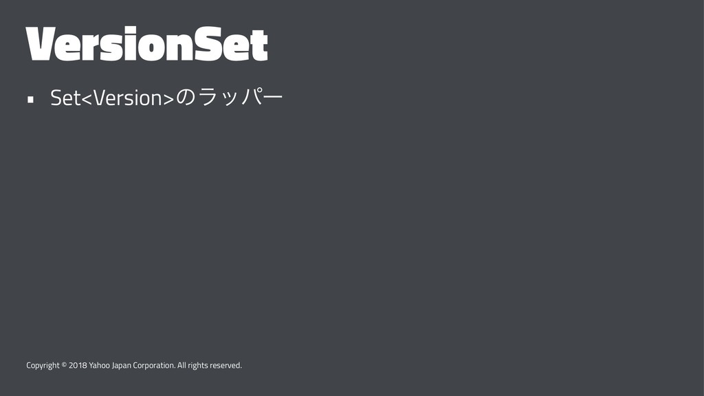 VersionSet • Set<Version>ͷϥούʔ Copyright © 2018...