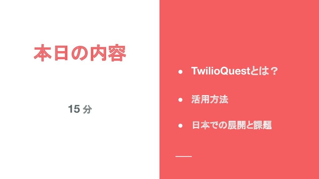 本日の内容 15 分 ● TwilioQuestとは? ● 活用方法  ● 日本での展...