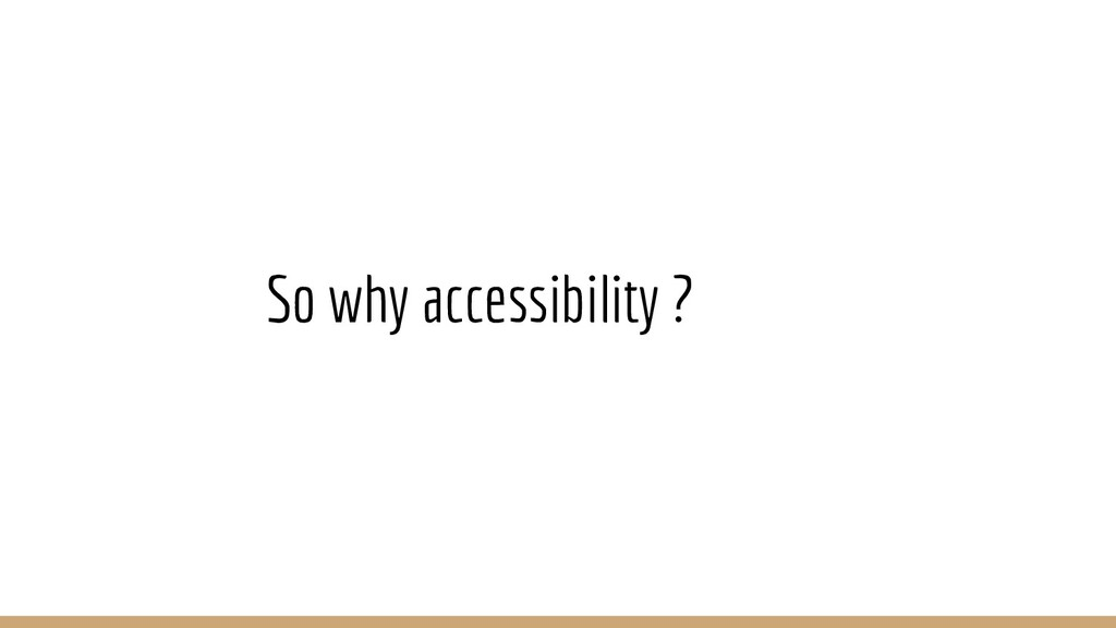 So why accessibility ?
