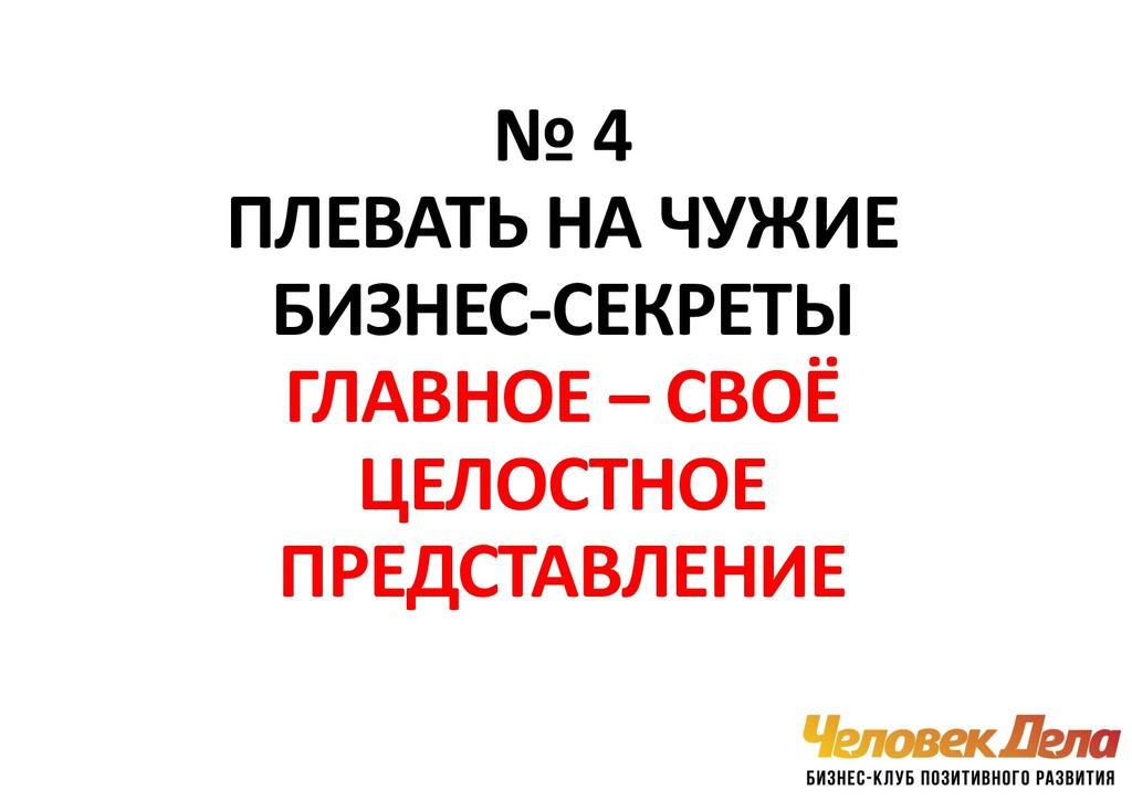 № 4 ПЛЕВАТЬ НА ЧУЖИЕ БИЗНЕС-СЕКРЕТЫ ГЛАВНОЕ – С...