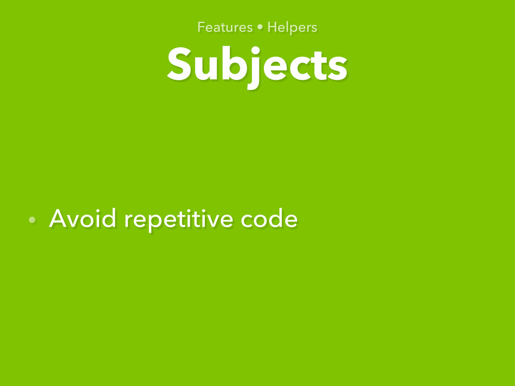 Subjects Features • Helpers • Avoid repetitive ...