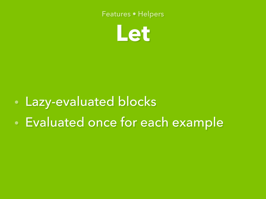 Let Features • Helpers • Lazy-evaluated blocks ...