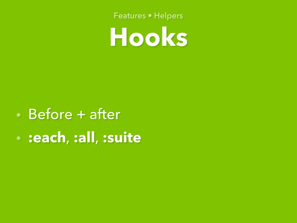 Hooks Features • Helpers • Before + after • :ea...