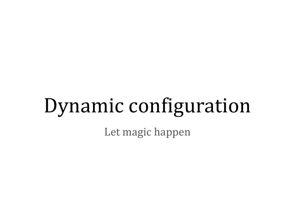 Dynamic configuration Let magic happen