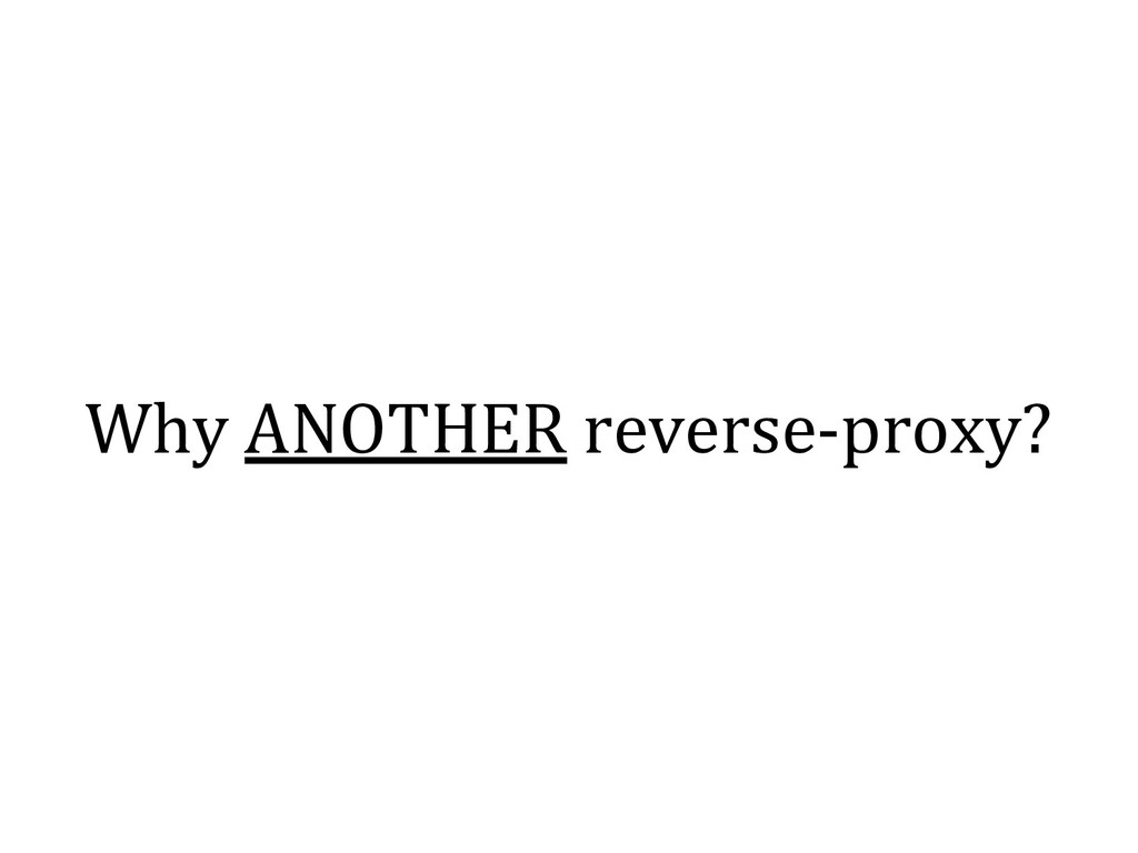 Why ANOTHER reverse-proxy?