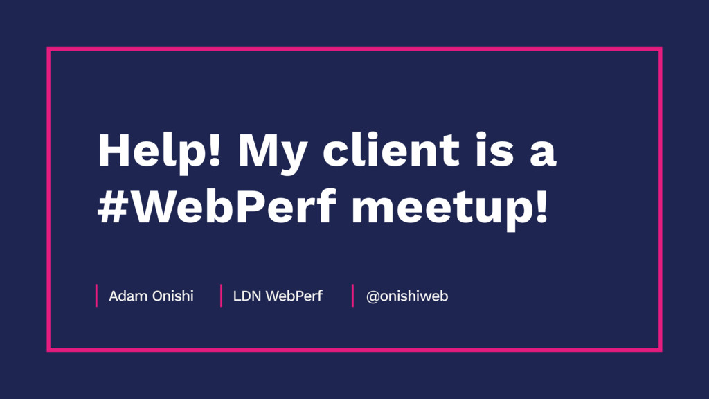 Adam Onishi LDN WebPerf @onishiweb Help! My cli...
