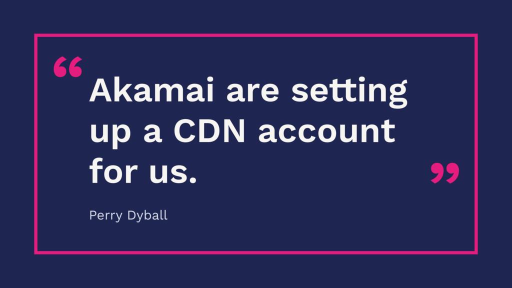 """"""" """"Akamai are setting up a CDN account for us. ..."""