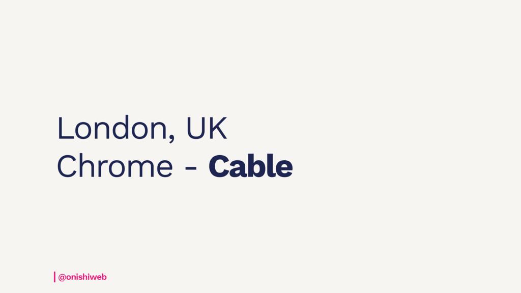 London, UK Chrome - Cable @onishiweb