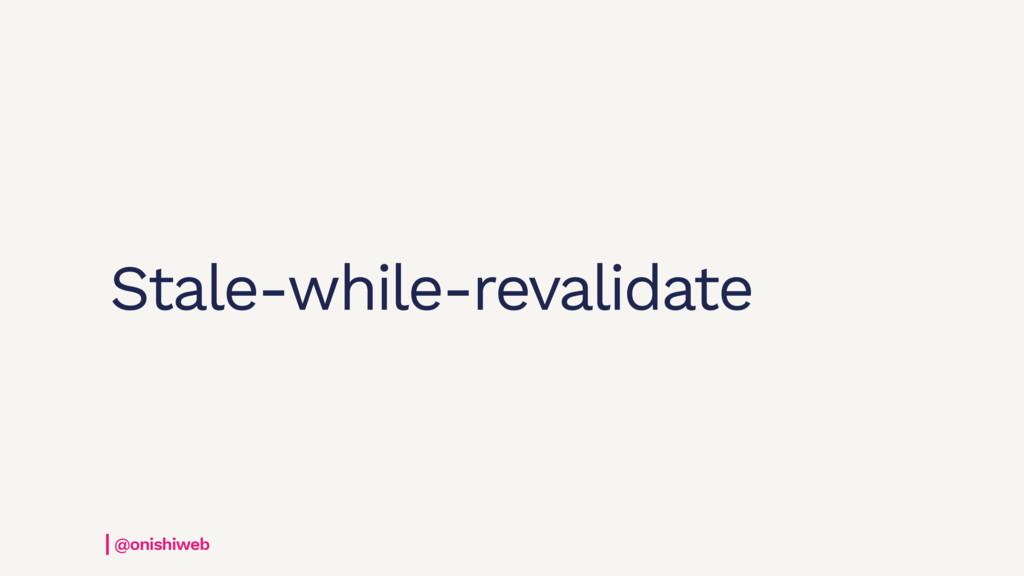 Stale-while-revalidate @onishiweb