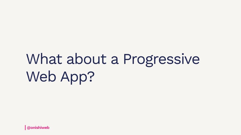 What about a Progressive Web App? @onishiweb