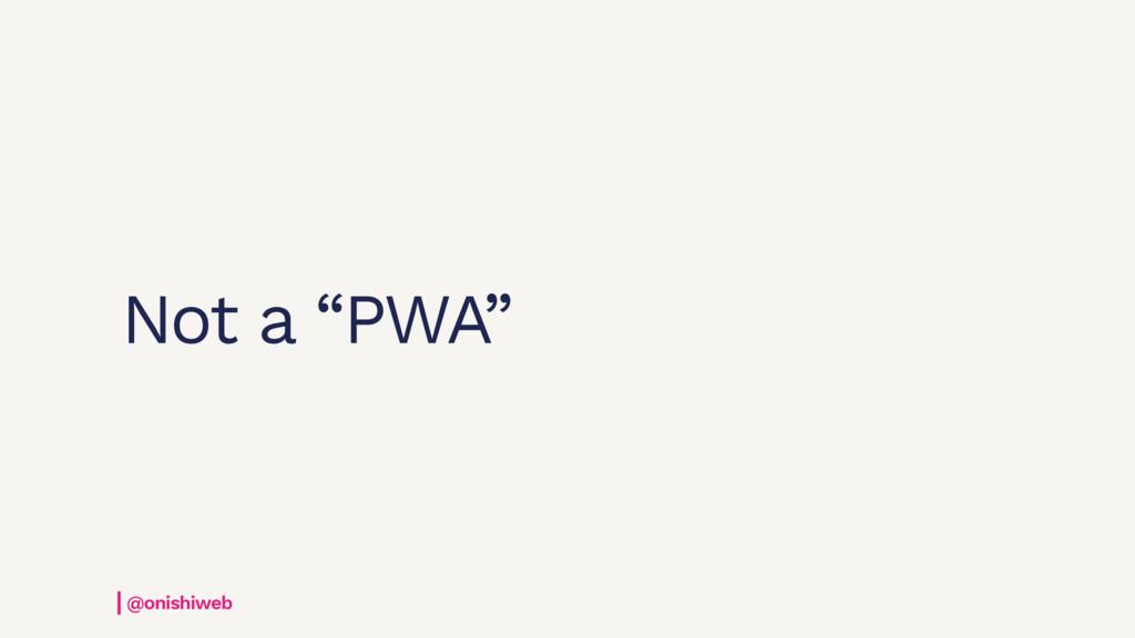 "Not a ""PWA"" @onishiweb"