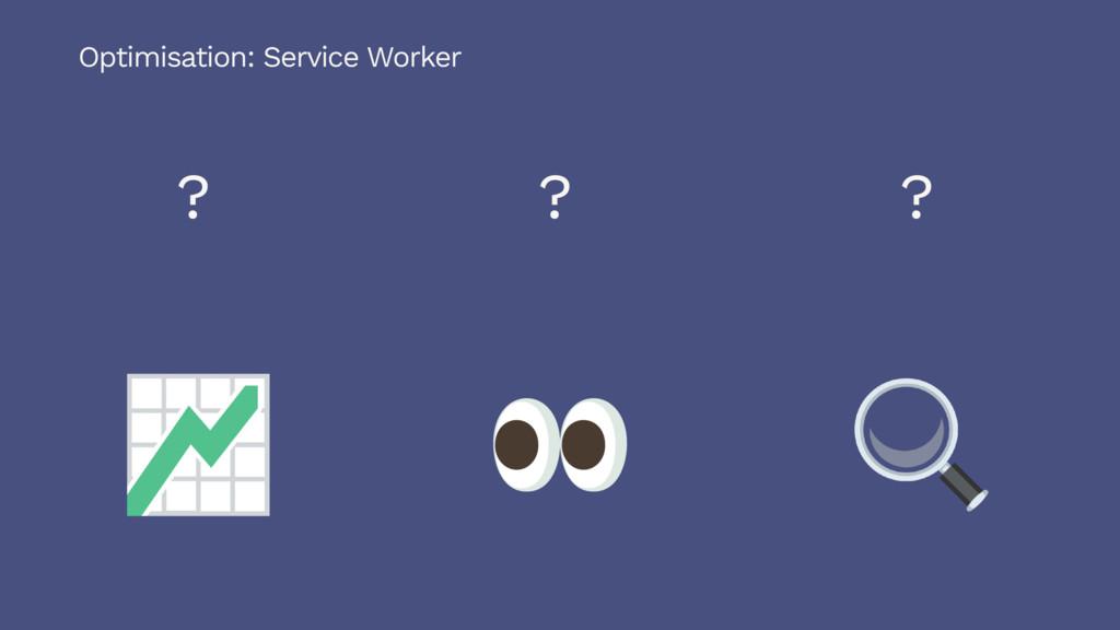 ? ? ? Optimisation: Service Worker