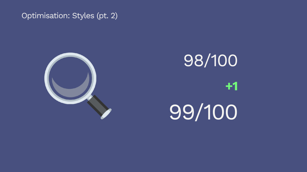 99/100 Optimisation: Styles (pt. 2) 98/100 +1