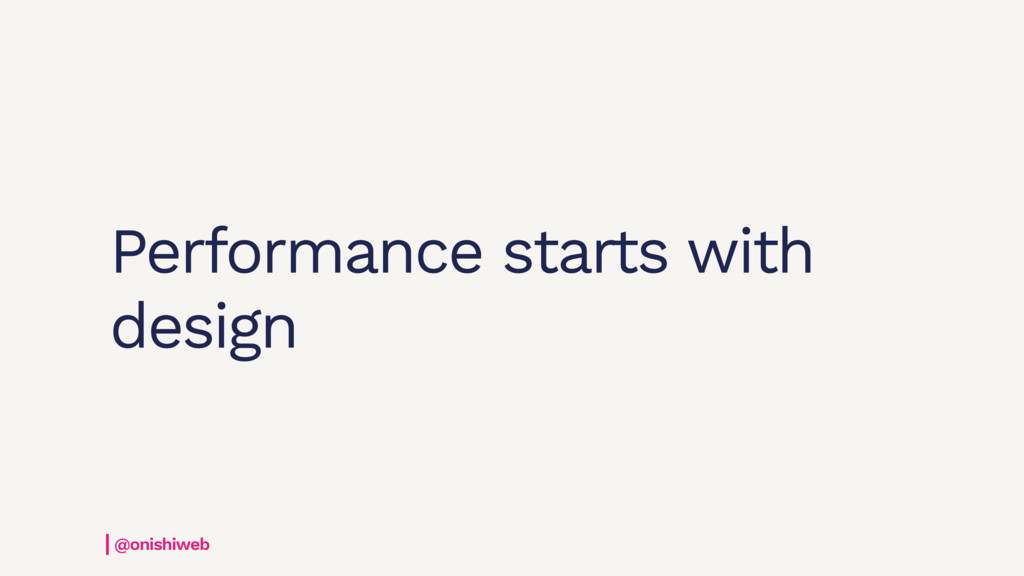 Performance starts with design @onishiweb