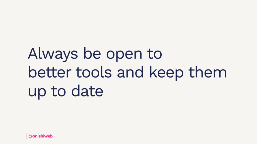 Always be open to better tools and keep them up...
